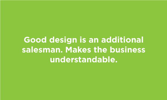 Good design is an additional salesman. Makes a business understandable.